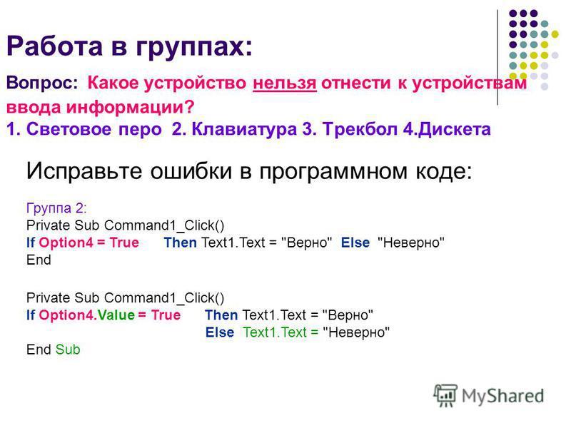 Работа в группах: Вопрос: Какое устройство нельзя отнести к устройствам ввода информации? 1. Световое перо 2. Клавиатура 3. Трекбол 4. Дискета Исправьте ошибки в программном коде: Private Sub Command1_Click() If Option4. Value = True Then Text1. Text