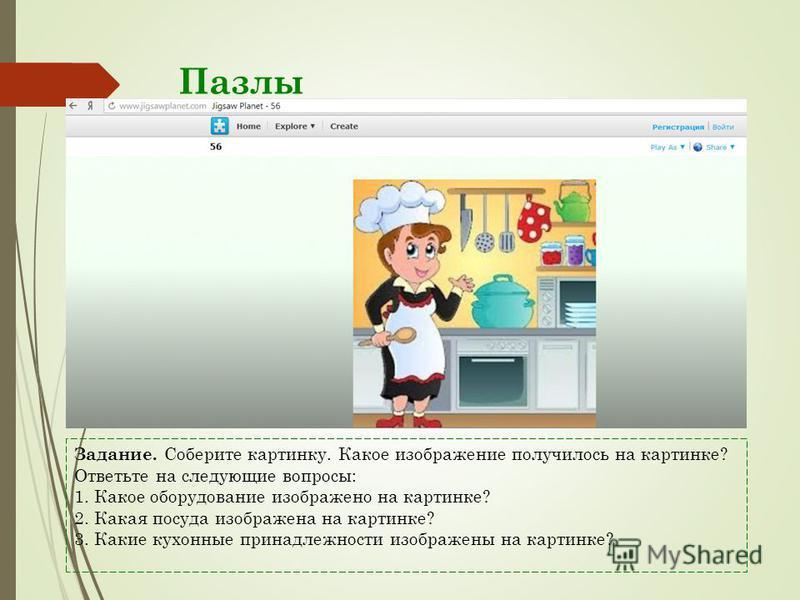 Пазлы Задание. Соберите картинку. Какое изображение получилось на картинке? Ответьте на следующие вопросы: 1. Какое оборудование изображено на картинке? 2. Какая посуда изображена на картинке? 3. Какие кухонные принадлежности изображены на картинке?