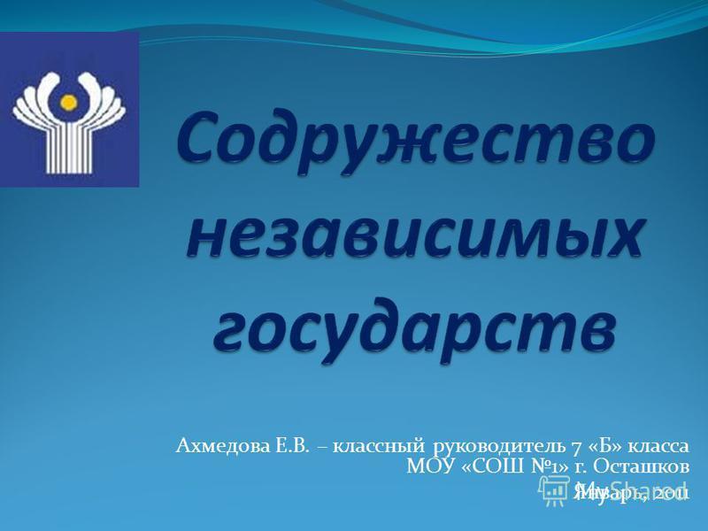 Ахмедова Е.В. – классный руководитель 7 «Б» класса МОУ «СОШ 1» г. Осташков Январь, 2011