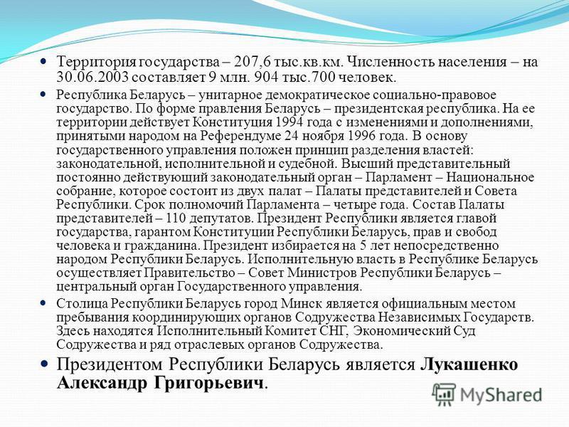 Территория государства – 207,6 тыс.кв.км. Численность населения – на 30.06.2003 составляет 9 млн. 904 тыс.700 человек. Республика Беларусь – унитарное демократическое социально-правовое государство. По форме правления Беларусь – президентская республ