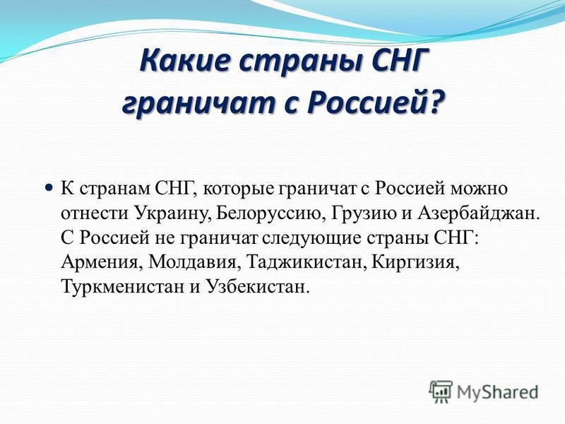 Какие страны СНГ граничат с Россией? К странам СНГ, которые граничат с Россией можно отнести Украину, Белоруссию, Грузию и Азербайджан. С Россией не граничат следующие страны СНГ: Армения, Молдавия, Таджикистан, Киргизия, Туркменистан и Узбекистан.