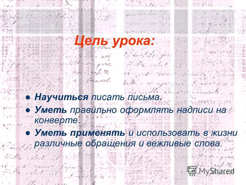 2 Цель урока: Научиться писать письма. Уметь правильно оформлять надписи на конверте. Уметь применять и использовать в жизни различные обращения и вежливые слова.