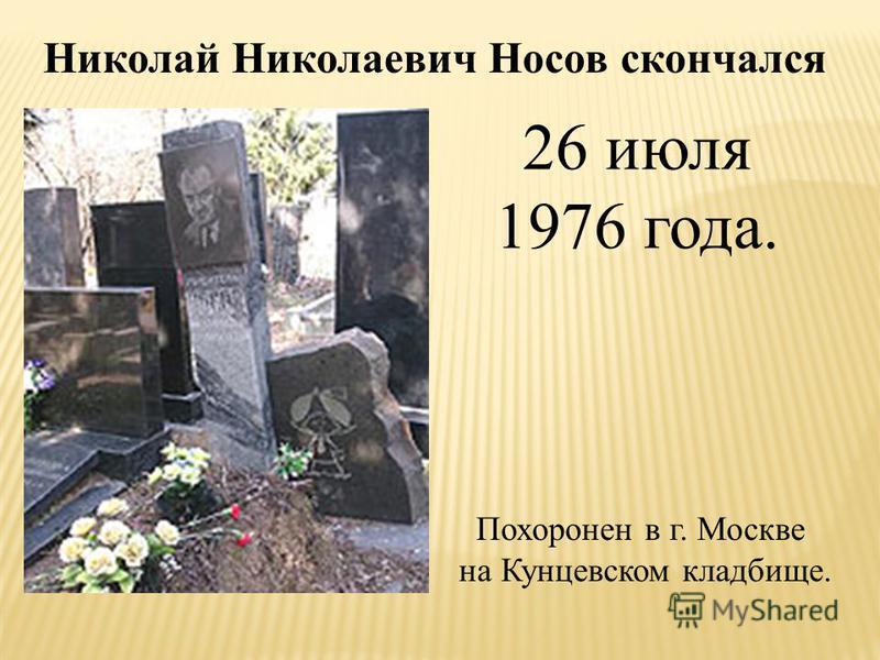 Похоронен в г. Москве на Кунцевском кладбище. Николай Николаевич Носов скончался 26 июля 1976 года.