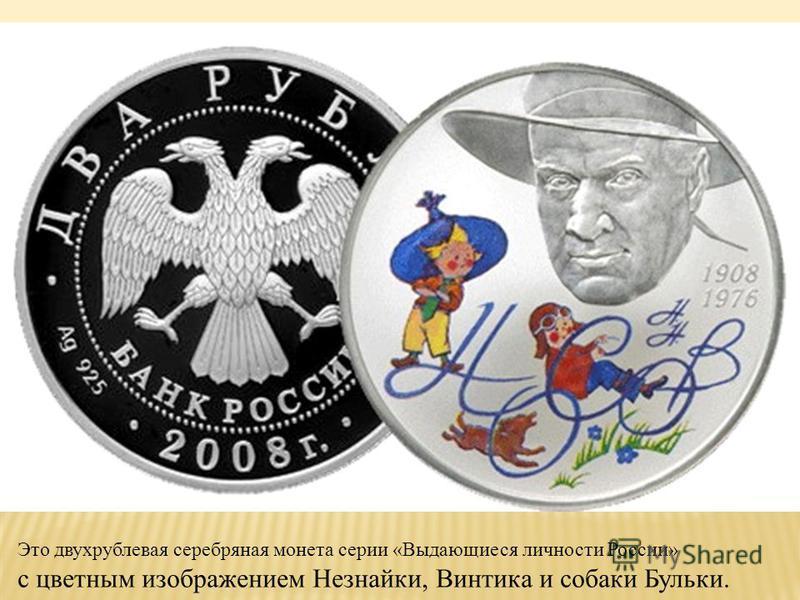К 100-летию со дня рождения Н.Н.Носова Центральный Банк России выпустил в обращение уникальную монету с цветным изображением Это двухрублевая серебряная монета серии «Выдающиеся личности России» с цветным изображением Незнайки, Винтика и собаки Бульк