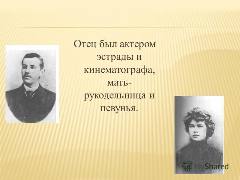 Отец был актером эстрады и кинематографа, мать- рукодельница и певунья.