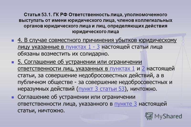 Статья 53.1. ГК РФ Ответственность лица, уполномоченного выступать от имени юридического лица, членов коллегиальных органов юридического лица и лиц, определяющих действия юридического лица 4. В случае совместного причинения убытков юридическому лицу
