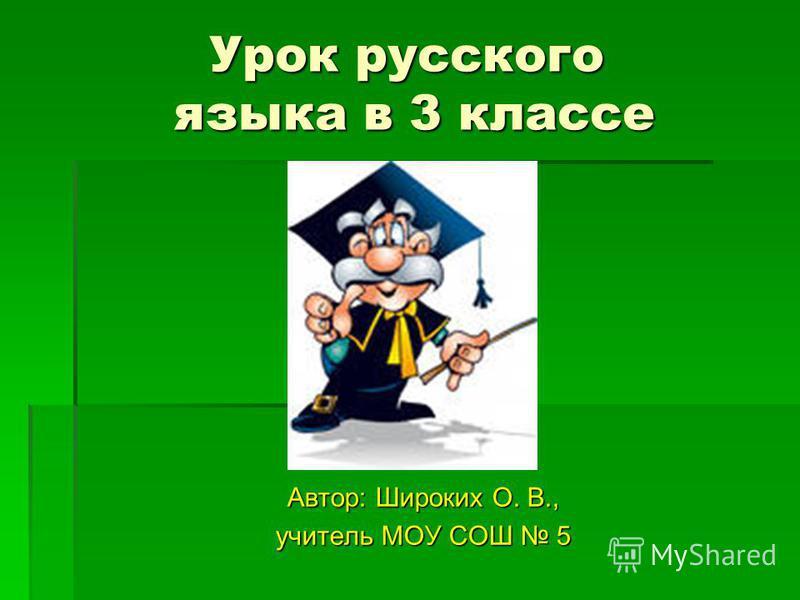 Урок русского языка в 3 классе Автор: Широких О. В., учитель МОУ СОШ 5