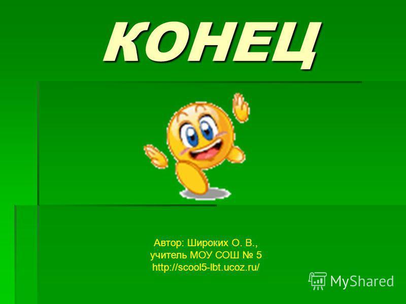 КОНЕЦ Автор: Широких О. В., учитель МОУ СОШ 5 http://scool5-lbt.ucoz.ru/