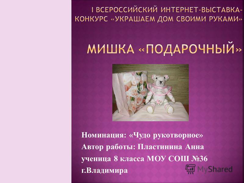Номинация: «Чудо рукотворное» Автор работы: Пластинина Анна ученица 8 класса МОУ СОШ 36 г.Владимира