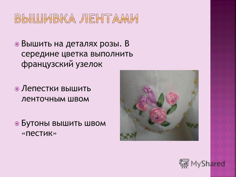 Вышить на деталях розы. В середине цветка выполнить французский узелок Лепестки вышить ленточным швом Бутоны вышить швом «пестик»