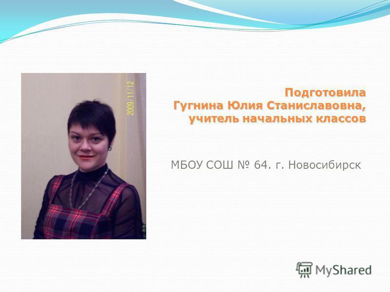 Подготовила Гугнина Юлия Станиславовна, учитель начальных классов МБОУ СОШ 64. г. Новосибирск