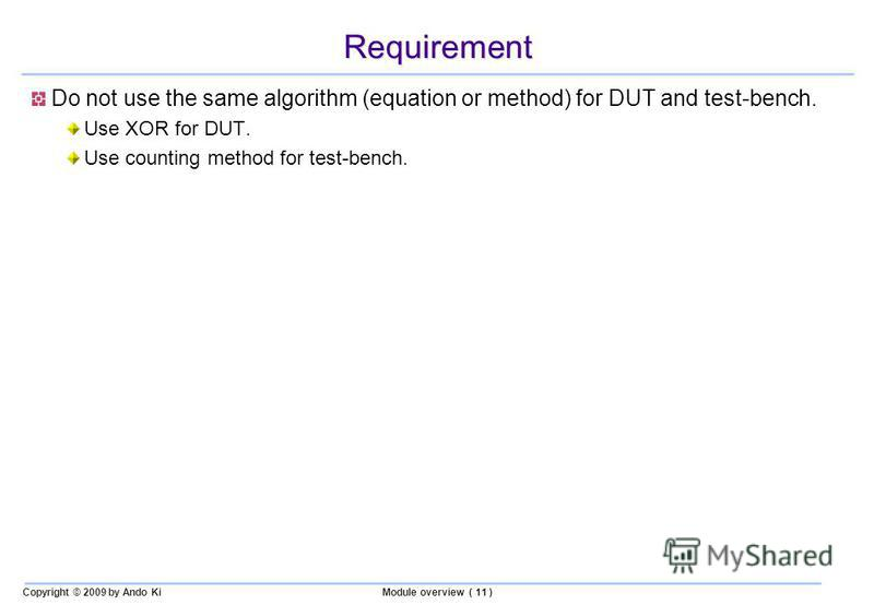 Copyright © 2009 by Ando KiModule overview ( 11 ) Requirement Do not use the same algorithm (equation or method) for DUT and test-bench. Use XOR for DUT. Use counting method for test-bench.