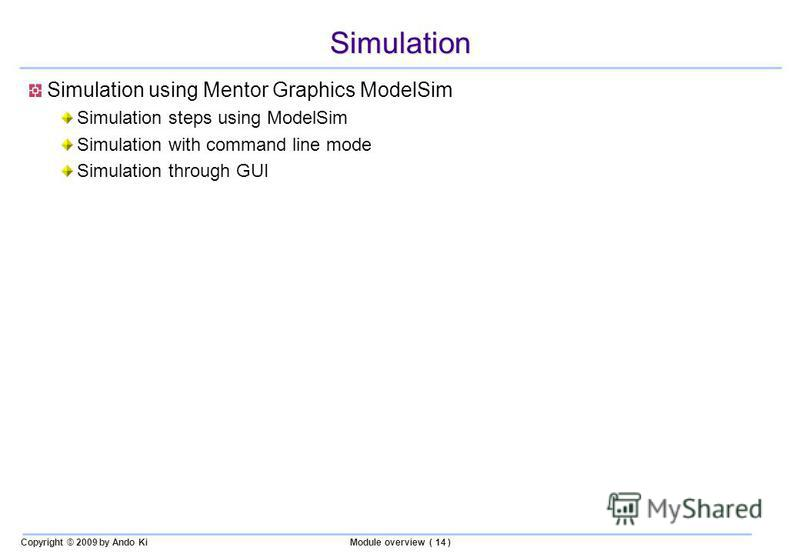 Copyright © 2009 by Ando KiModule overview ( 14 ) Simulation Simulation using Mentor Graphics ModelSim Simulation steps using ModelSim Simulation with command line mode Simulation through GUI