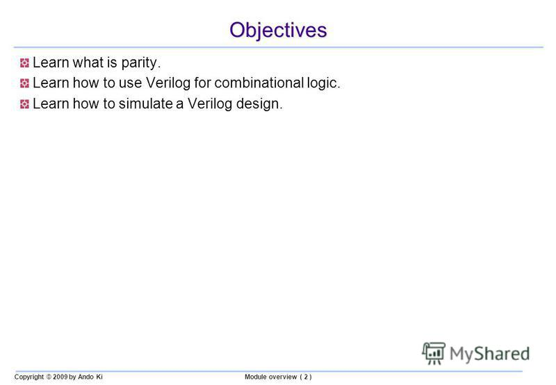 Copyright © 2009 by Ando KiModule overview ( 2 ) Objectives Learn what is parity. Learn how to use Verilog for combinational logic. Learn how to simulate a Verilog design.