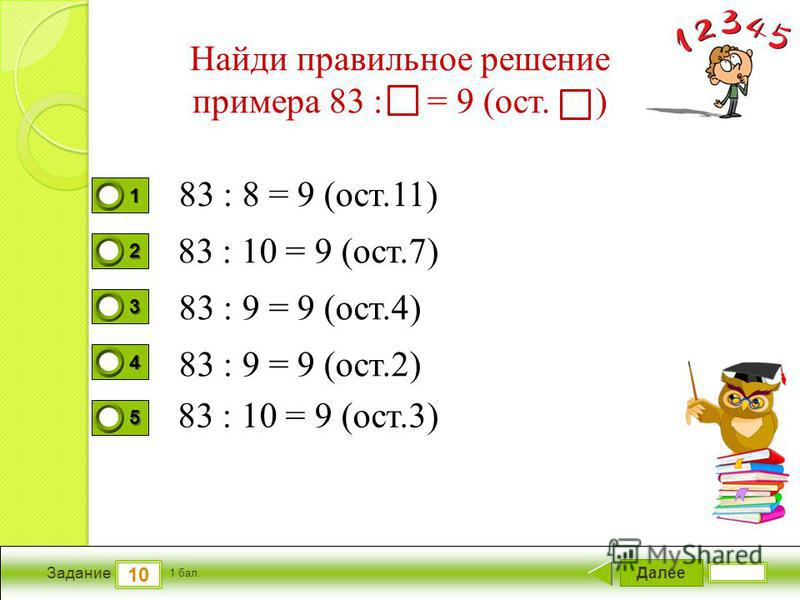Далее 10 Задание 1 бал. 1111 2222 3333 4444 5555 Найди правильное решение примера 83 : = 9 (ост. ) 83 : 8 = 9 (ост.11) 83 : 9 = 9 (ост.4) 83 : 9 = 9 (ост.2) 83 : 10 = 9 (ост.3) 83 : 10 = 9 (ост.7)