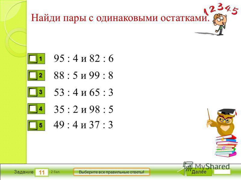 Далее 11 Задание 2 бал. Выберите все правильные ответы! 1111 2222 3333 4444 5555 Найди пары с одинаковыми остатками. 95 : 4 и 82 : 6 53 : 4 и 65 : 3 35 : 2 и 98 : 5 49 : 4 и 37 : 3 88 : 5 и 99 : 8