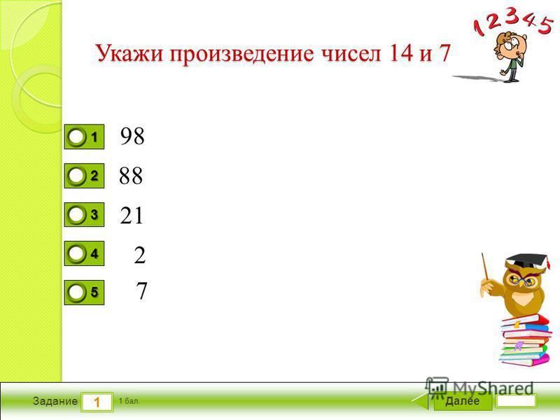 Далее 1 Задание 1 бал. 1111 2222 3333 4444 5555 Укажи произведение чисел 14 и 7 98 88 21 2 7