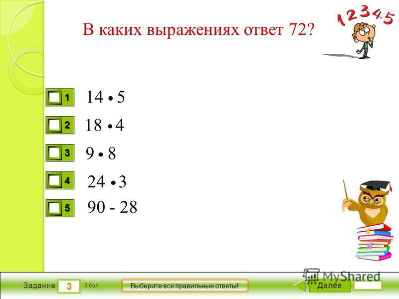 Далее 3 Задание 3 бал. Выберите все правильные ответы! 1111 2222 3333 4444 5555 В каких выражениях ответ 72? 14 5 18 4 9 8 24 3 90 - 28