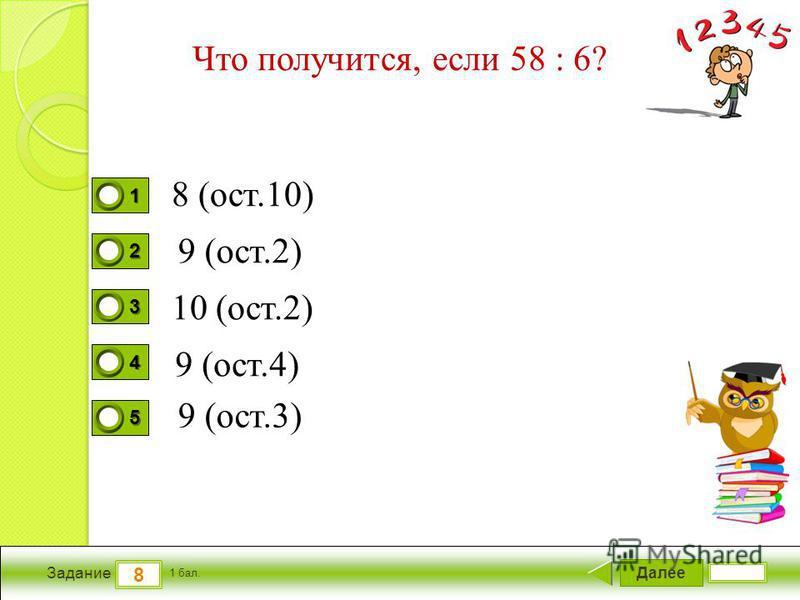 Далее 8 Задание 1 бал. 1111 2222 3333 4444 5555 Что получится, если 58 : 6? 8 (ост.10) 10 (ост.2) 9 (ост.4) 9 (ост.3) 9 (ост.2)