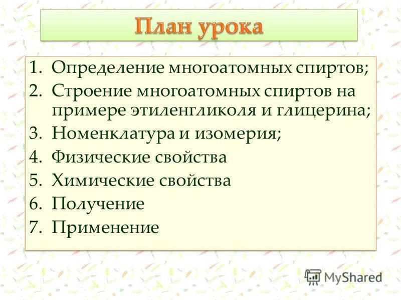 1. Определение многоатомных спиртов; 2. Строение многоатомных спиртов на примере этиленгликоля и глицерина; 3. Номенклатура и изомерия; 4. Физические свойства 5. Химические свойства 6. Получение 7. Применение 1. Определение многоатомных спиртов; 2. С