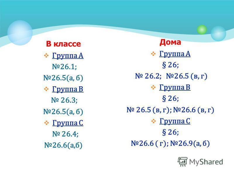 В классе Группа А 26.1; 26.5(а, б) Группа В 26.3; 26.5(а, б) Группа С 26.4; 26.6(а,б) Дома Группа А § 26; 26.2; 26.5 (в, г) Группа В § 26; 26.5 (в, г); 26.6 (в, г) Группа С § 26; 26.6 ( г); 26.9(а, б)