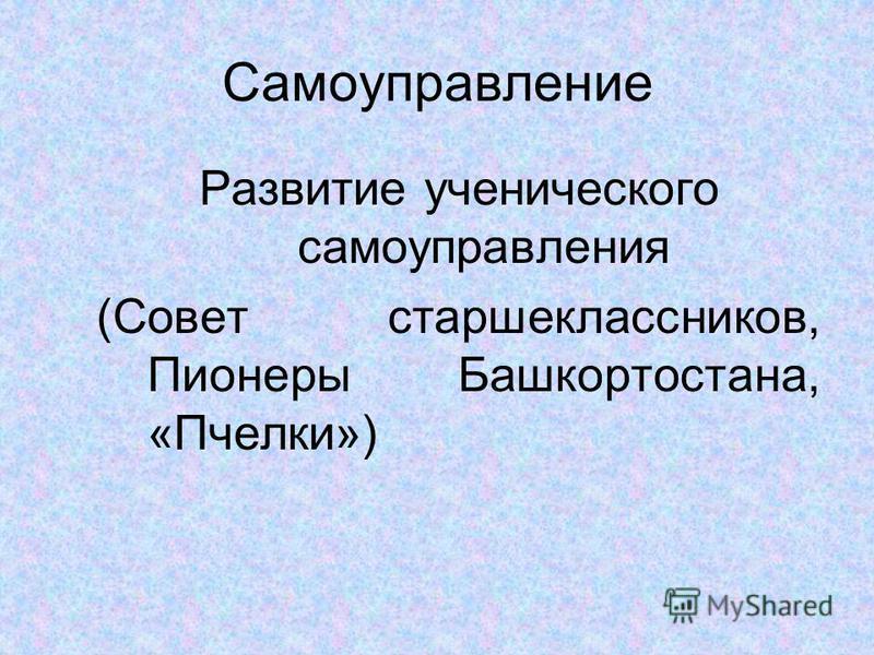Самоуправление Развитие ученического самоуправления (Совет старшеклассников, Пионеры Башкортостана, «Пчелки»)