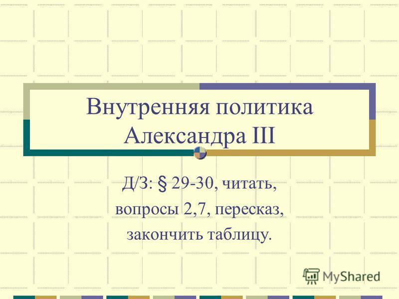 Внутренняя политика Александра III Д/З: § 29-30, читать, вопросы 2,7, пересказ, закончить таблицу.