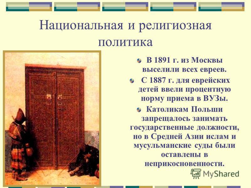 Национальная и религиозная политика В 1891 г. из Москвы выселили всех евреев. С 1887 г. для еврейских детей ввели процентную норму приема в ВУЗы. Католикам Польши запрещалось занимать государственные должности, но в Средней Азии ислам и мусульманские