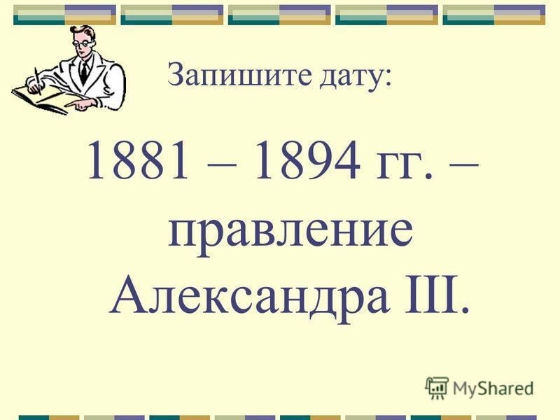 Запишите дату: 1881 – 1894 гг. – правление Александра III.