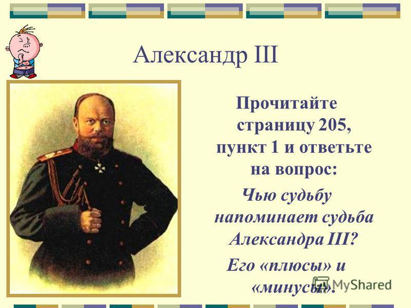 Александр III Прочитайте страницу 205, пункт 1 и ответьте на вопрос: Чью судьбу напоминает судьба Александра III? Его «плюсы» и «минусы».