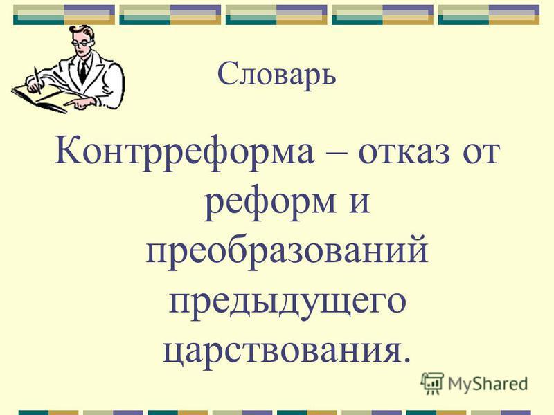 Словарь Контрреформа – отказ от реформ и преобразований предыдущего царствования.
