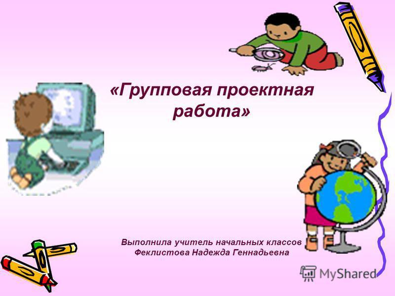 «Групповая проектная работа» Выполнила учитель начальных классов Феклистова Надежда Геннадьевна