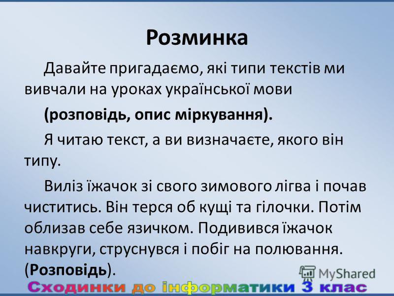 Розминка Давайте пригадаємо, які типи текстів ми вивчали на уроках української мови (розповідь, опис міркування). Я читаю текст, а ви визначаєте, якого він типу. Виліз їжачок зі свого зимового лігва i почав чиститись. Він терся об кущі та гілочки. По