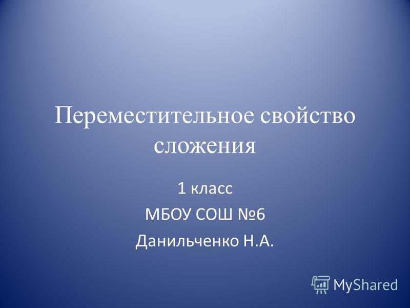 Переместительное свойство сложения 1 класс МБОУ СОШ 6 Данильченко Н.А.