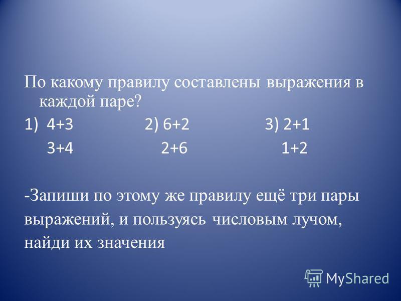 По какому правилу составлены выражения в каждой паре? 1)4+32) 6+23) 2+1 3+4 2+6 1+2 -Запиши по этому же правилу ещё три пары выражений, и пользуясь числовым лучом, найди их значения