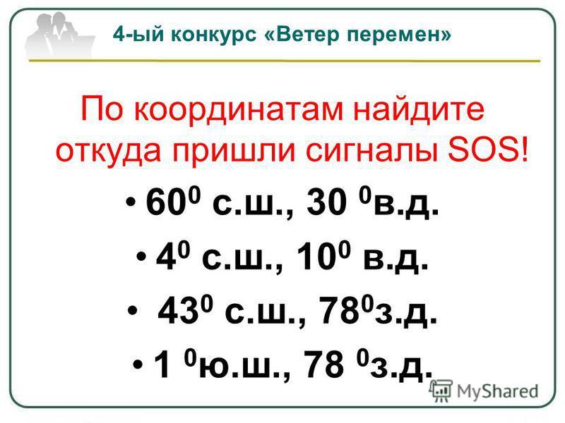 По координатам найдите откуда пришли сигналы SOS! 60 0 с.ш., 30 0 в.д. 4 0 с.ш., 10 0 в.д. 43 0 с.ш., 78 0 з.д. 1 0 ю.ш., 78 0 з.д. 4-ый конкурс «Ветер перемен»