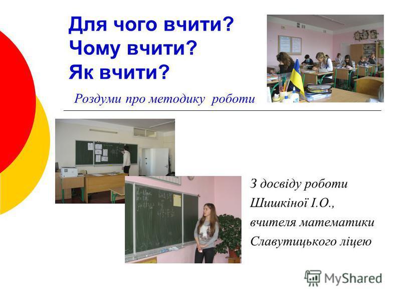 Для чого вчити? Чому вчити? Як вчити? Роздуми про методику роботи З досвіду роботи Шишкіної І.О., вчителя математики Славутицького ліцею
