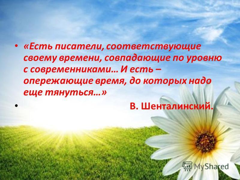 «Есть писатели, соответствующие своему времени, совпадающие по уровню с современниками… И есть – опережающие время, до которых надо еще тянуться…» В. Шенталинский.