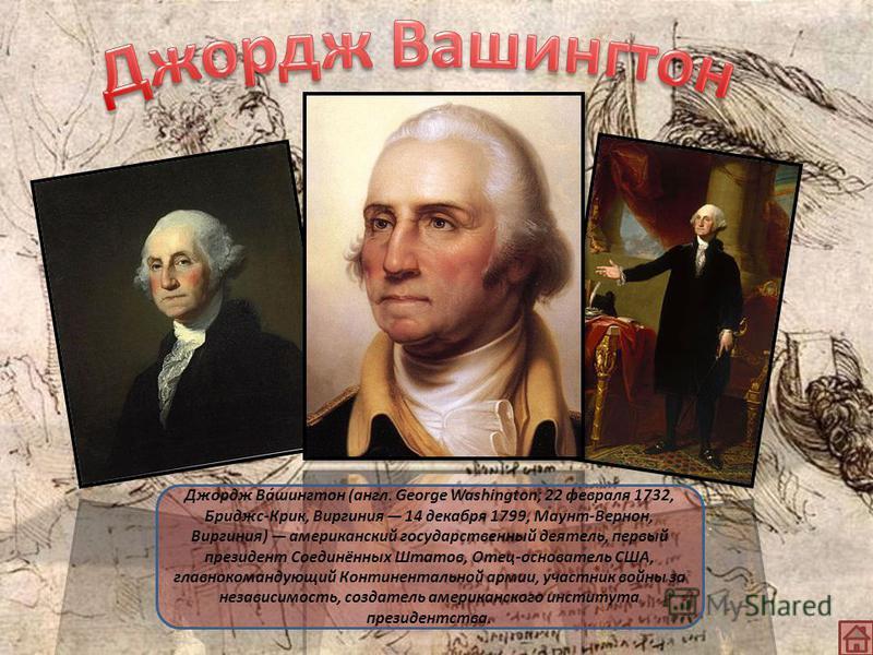 Джордж Ва́шингтон (англ. George Washington; 22 февраля 1732, Бриджс-Крик, Виргиния 14 декабря 1799, Маунт-Вернон, Виргиния) американский государственный деятель, первый президент Соединённых Штатов, Отец-основатель США, главнокомандующий Континенталь