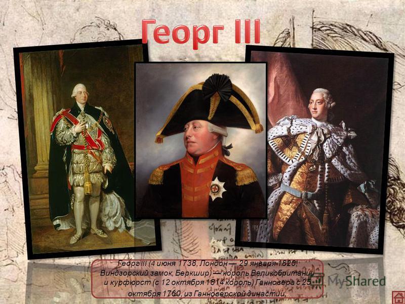 Гео́рг III (4 июня 1738, Лондон 29 января 1820, Виндзорский замок, Беркшир) король Великобритании и курфюрст (с 12 октября 1814 король) Ганновера с 25 октября 1760, из Ганноверской династии.