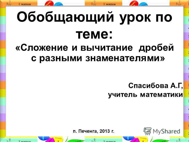 Обобщающий урок по теме: «Сложение и вычитание дробей с разными знаменателями» п. Печенга, 2013 г. Спасибова А.Г, учитель математики