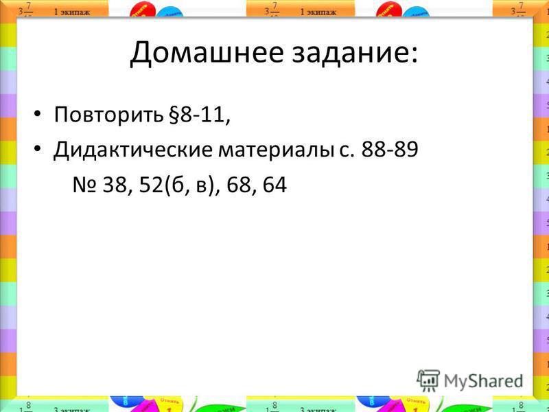 Домашнее задание: Повторить §8-11, Дидактические материалы с. 88-89 38, 52(б, в), 68, 64