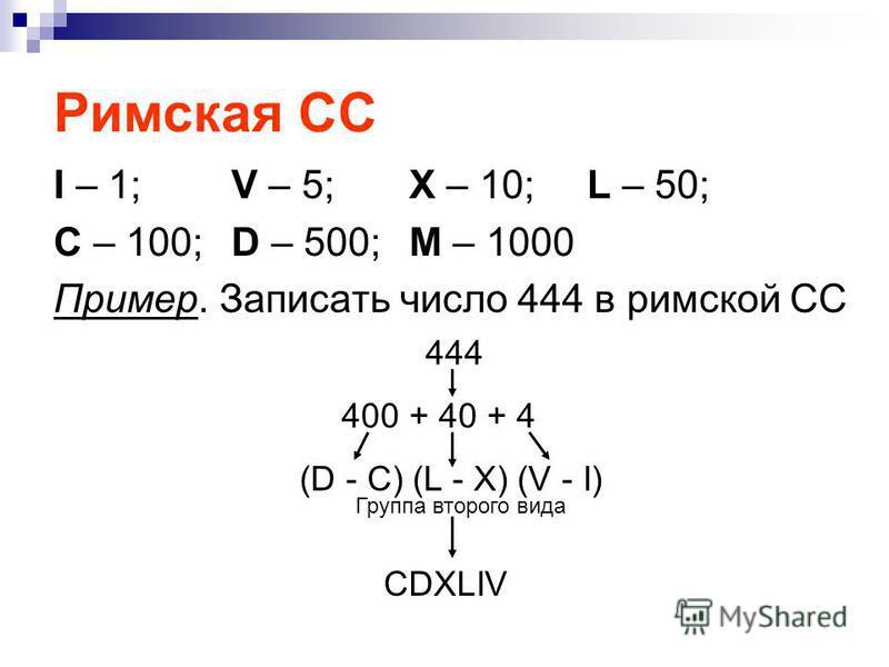Римская СС I – 1;V – 5;X – 10;L – 50; C – 100; D – 500;M – 1000 Пример. Записать число 444 в римской СС 444 400 + 40 + 4 (D - C) (L - X) (V - I) CDXLIV Группа второго вида