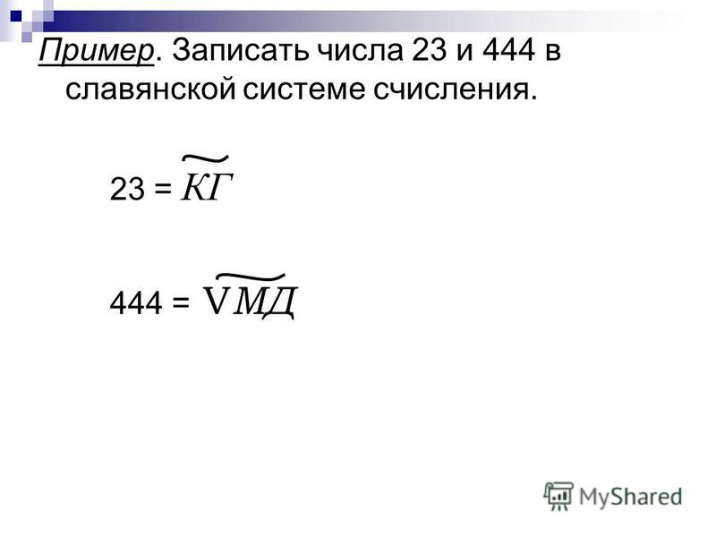 Пример. Записать числа 23 и 444 в славянской системе счисления. 23 = КГ 444 = V MД