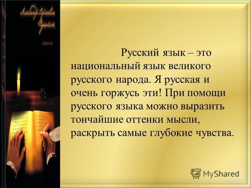 Русский язык – это национальный язык великого русского народа. Я русская и очень горжусь эти! При помощи русского языка можно выразить тончайшие оттенки мысли, раскрыть самые глубокие чувства.