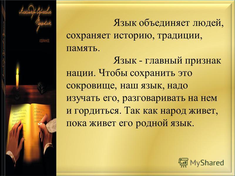 Язык объединяет людей, сохраняет историю, традиции, память. Язык - главный признак нации. Чтобы сохранить это сокровище, наш язык, надо изучать его, разговаривать на нем и гордиться. Так как народ живет, пока живет его родной язык.