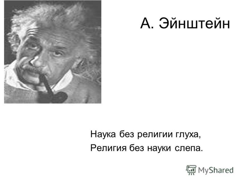 А. Эйнштейн Наука без религии глуха, Религия без науки слепа.