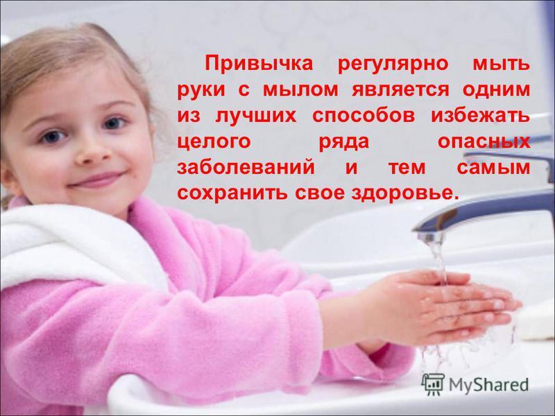 Привычка регулярно мыть руки с мылом является одним из лучших способов избежать целого ряда опасных заболеваний и тем самым сохранить свое здоровье.