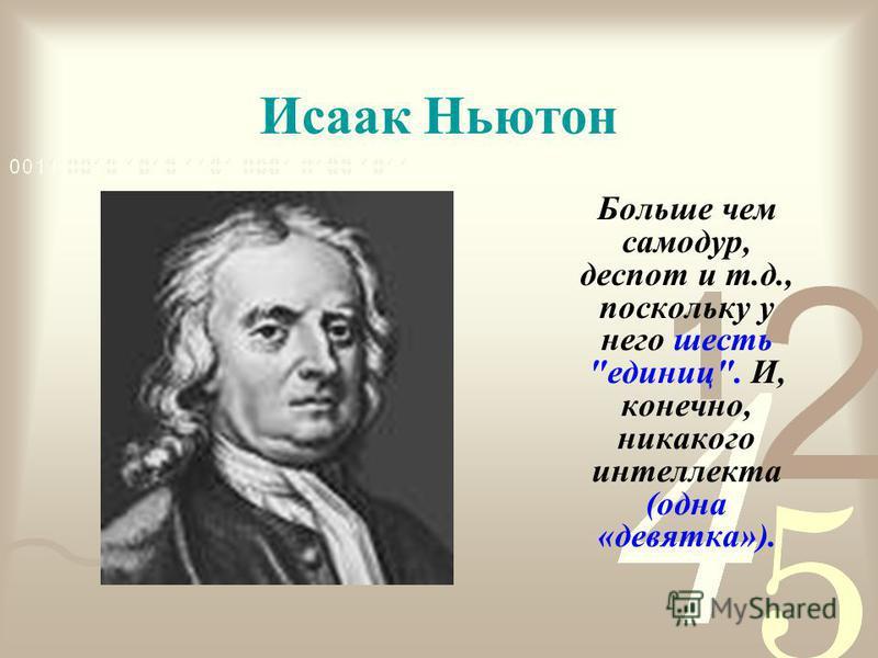 Исаак Ньютон Больше чем самодур, деспот и т.д., поскольку у него шесть единиц. И, конечно, никакого интеллекта (одна «девятка»).