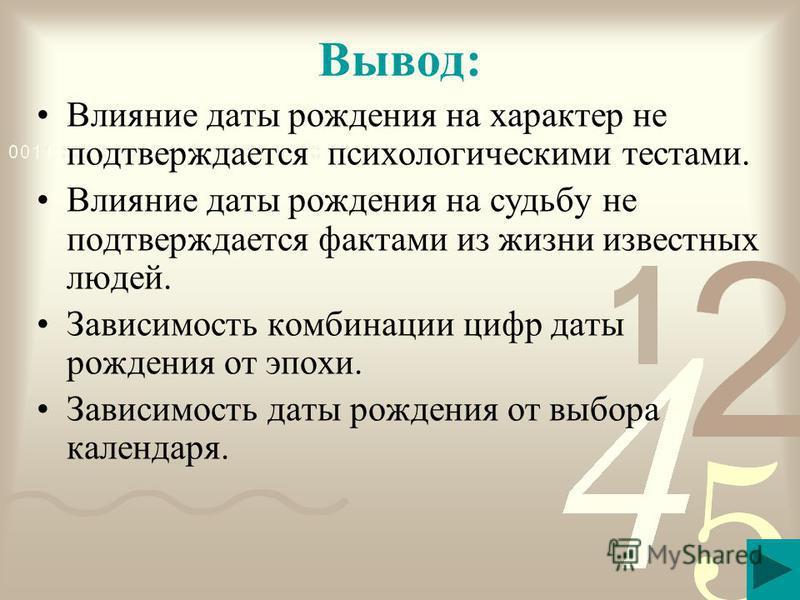 Вывод: Влияние даты рождения на характер не подтверждается психологическими тестами. Влияние даты рождения на судьбу не подтверждается фактами из жизни известных людей. Зависимость комбинации цифр даты рождения от эпохи. Зависимость даты рождения от